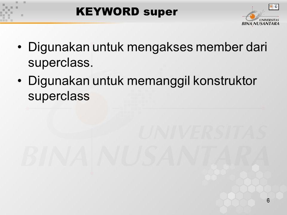 6 KEYWORD super Digunakan untuk mengakses member dari superclass. Digunakan untuk memanggil konstruktor superclass