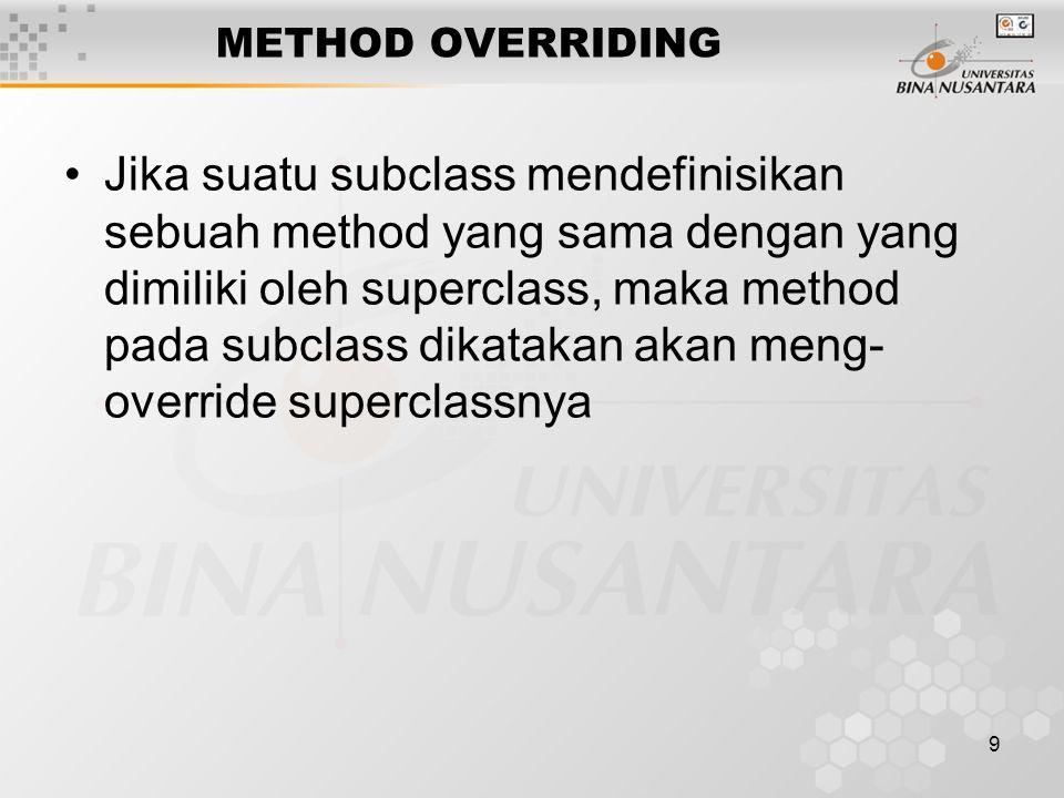 9 METHOD OVERRIDING Jika suatu subclass mendefinisikan sebuah method yang sama dengan yang dimiliki oleh superclass, maka method pada subclass dikatak