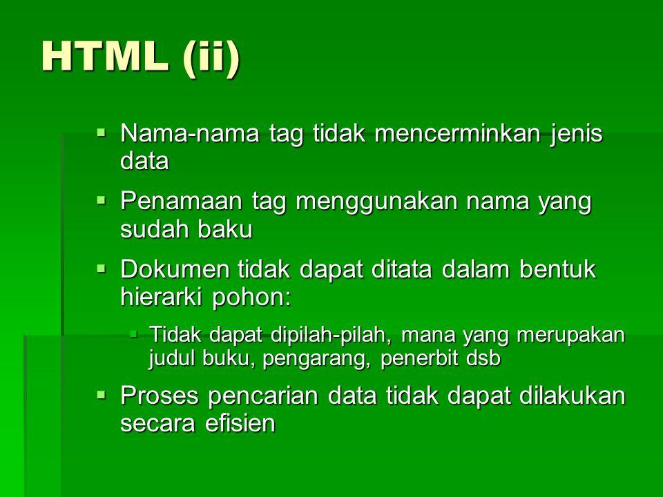 HTML (ii)  Nama-nama tag tidak mencerminkan jenis data  Penamaan tag menggunakan nama yang sudah baku  Dokumen tidak dapat ditata dalam bentuk hierarki pohon:  Tidak dapat dipilah-pilah, mana yang merupakan judul buku, pengarang, penerbit dsb  Proses pencarian data tidak dapat dilakukan secara efisien