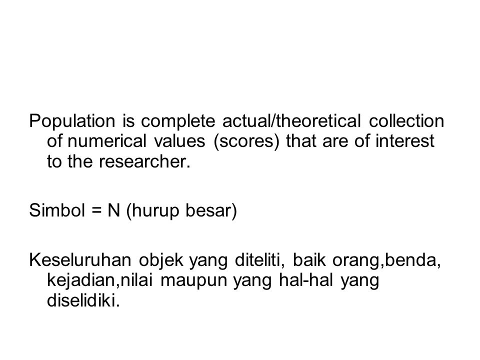 Population is complete actual/theoretical collection of numerical values (scores) that are of interest to the researcher. Simbol = N (hurup besar) Kes