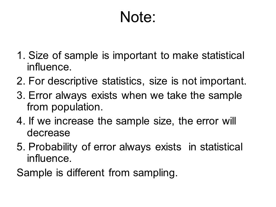 Note: 1. Size of sample is important to make statistical influence. 2. For descriptive statistics, size is not important. 3. Error always exists when