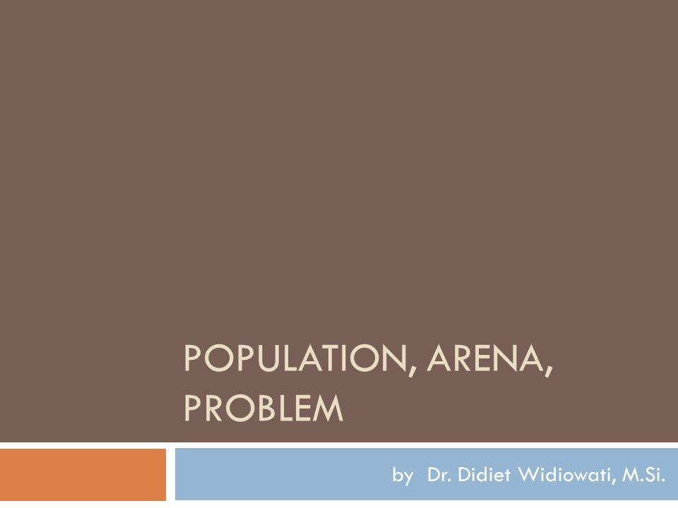 POPULATION, ARENA, PROBLEM by Dr. Didiet Widiowati, M.Si.