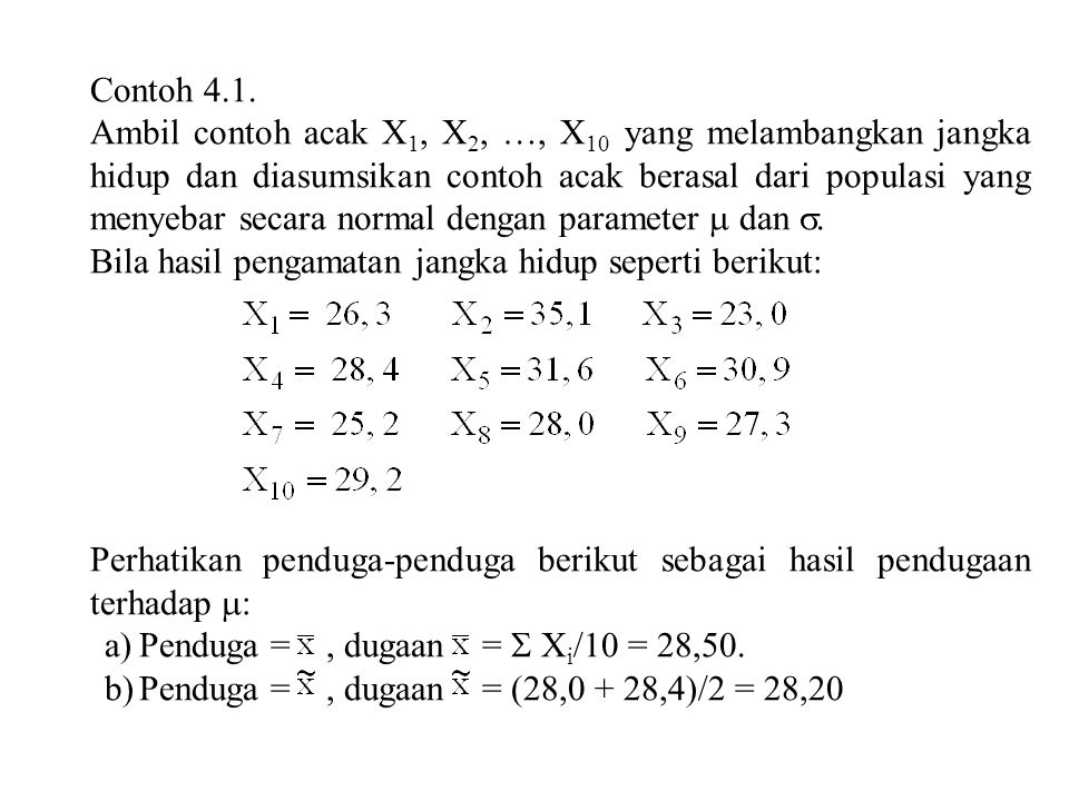 c)Penduga = [min (X i ) + max (X i )]/2 = rataan dari dua jangka hidup ekstrim, dugaan [min (X i ) + max (X i )]/2 = (23,0 + 35,1)/2 = 29,05 d)Penduga nilai tengah hasil pangkasan 10% (10 persen dari masing-masing nilai terbesar dan terkecil dikeluarkan, kemudian baru dicari nilai tengahnya).
