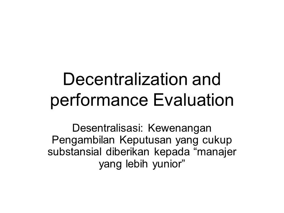 Kelebihan Desentralisasi Sub unit manajer memiliki informasi yang lebih akurat, sehingga dapat bereaksi lebih cepat melaksanakan perubahan, jika diperlukan Manajer level bawah lebih termotivasi karena diberikan kepercayaan .