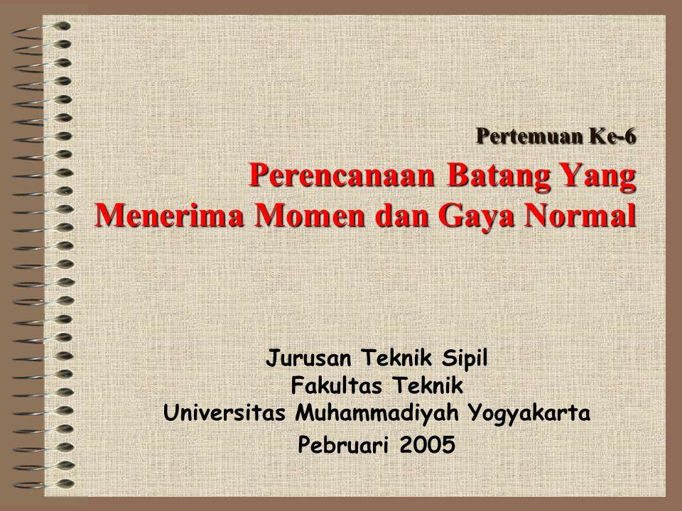 Pertemuan Ke-6 Perencanaan Batang Yang Menerima Momen dan Gaya Normal Jurusan Teknik Sipil Fakultas Teknik Universitas Muhammadiyah Yogyakarta Pebruar
