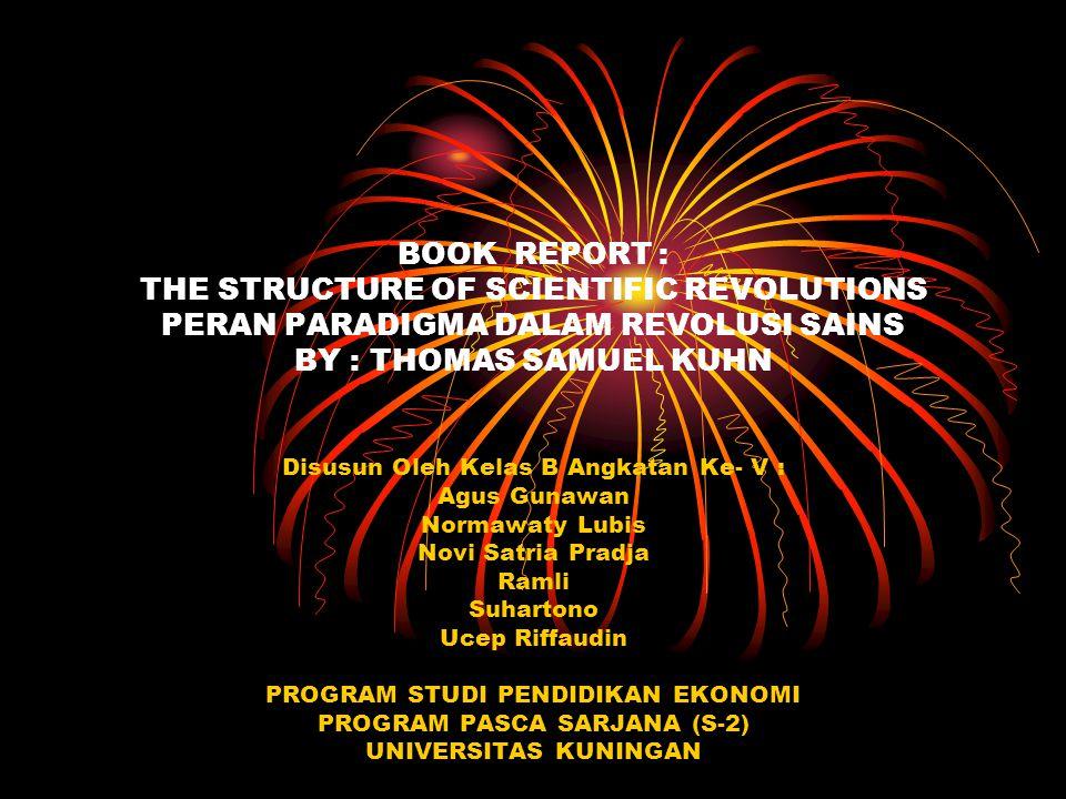 BOOK REPORT : THE STRUCTURE OF SCIENTIFIC REVOLUTIONS PERAN PARADIGMA DALAM REVOLUSI SAINS BY : THOMAS SAMUEL KUHN Disusun Oleh Kelas B Angkatan Ke- V