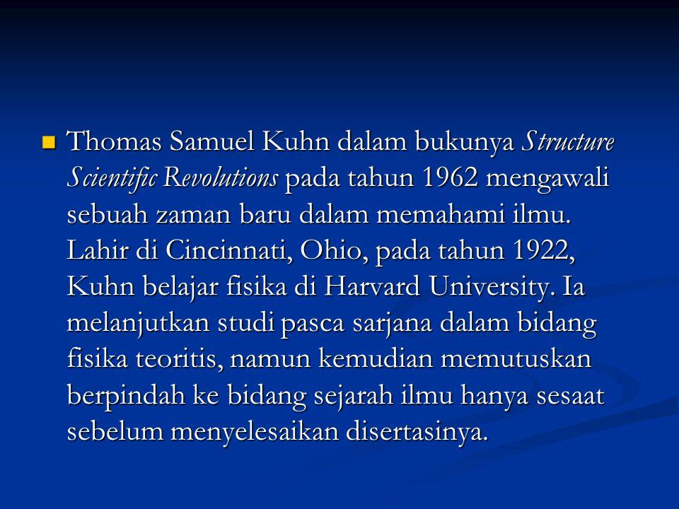 Thomas Samuel Kuhn dalam bukunya Structure Scientific Revolutions pada tahun 1962 mengawali sebuah zaman baru dalam memahami ilmu. Lahir di Cincinnati