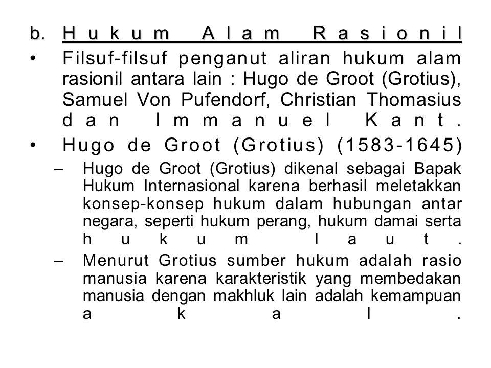 b.Hukum Alam Rasionil Filsuf-filsuf penganut aliran hukum alam rasionil antara lain : Hugo de Groot (Grotius), Samuel Von Pufendorf, Christian Thomasius dan Immanuel Kant.