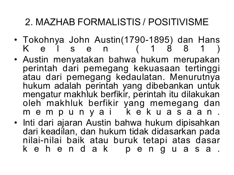 2. MAZHAB FORMALISTIS / POSITIVISME Tokohnya John Austin(1790-1895) dan Hans Kelsen (1881) Austin menyatakan bahwa hukum merupakan perintah dari pemeg