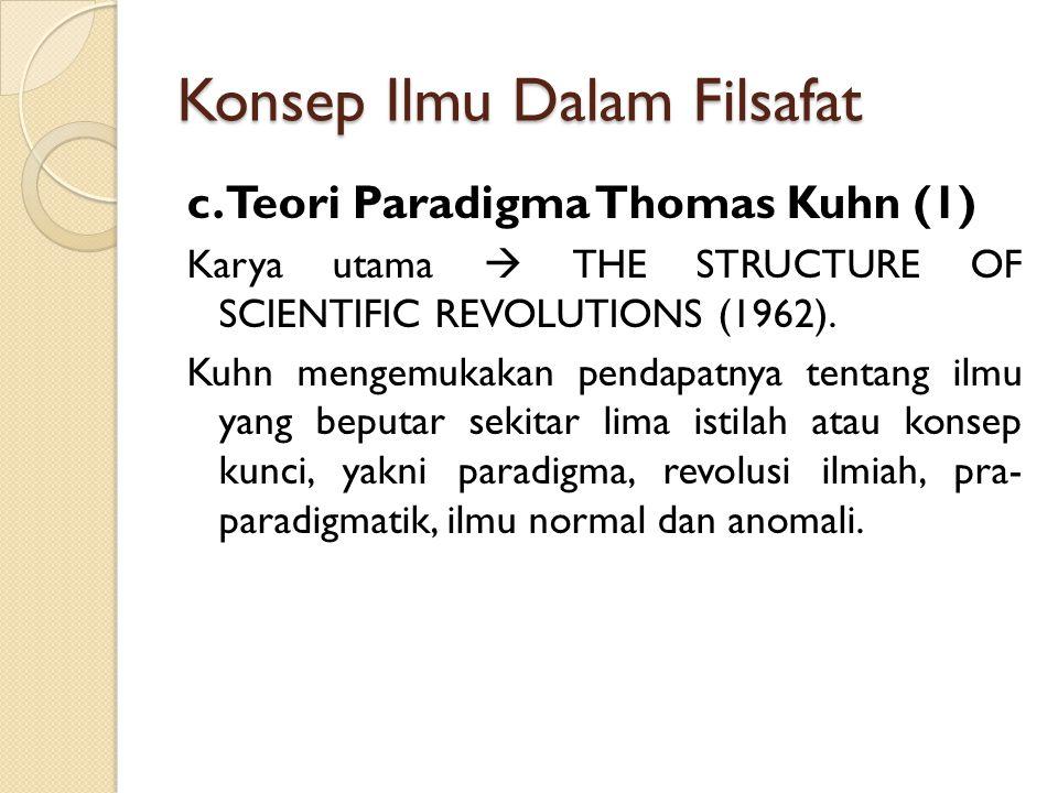 Konsep Ilmu Dalam Filsafat c. Teori Paradigma Thomas Kuhn (1) Karya utama  THE STRUCTURE OF SCIENTIFIC REVOLUTIONS (1962). Kuhn mengemukakan pendapat