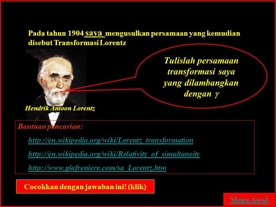 Tranformasi Lorentz Pada tahun 1904 saya mengusulkan persamaan yang kemudian disebut Transformasi Lorentz Tulislah persamaan transformasi saya yang di