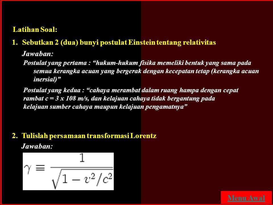 """Latihan Soal: 1.Sebutkan 2 (dua) bunyi postulat Einstein tentang relativitas 2. Tulislah persamaan transformasi Lorentz Postulat yang pertama : """"hukum"""