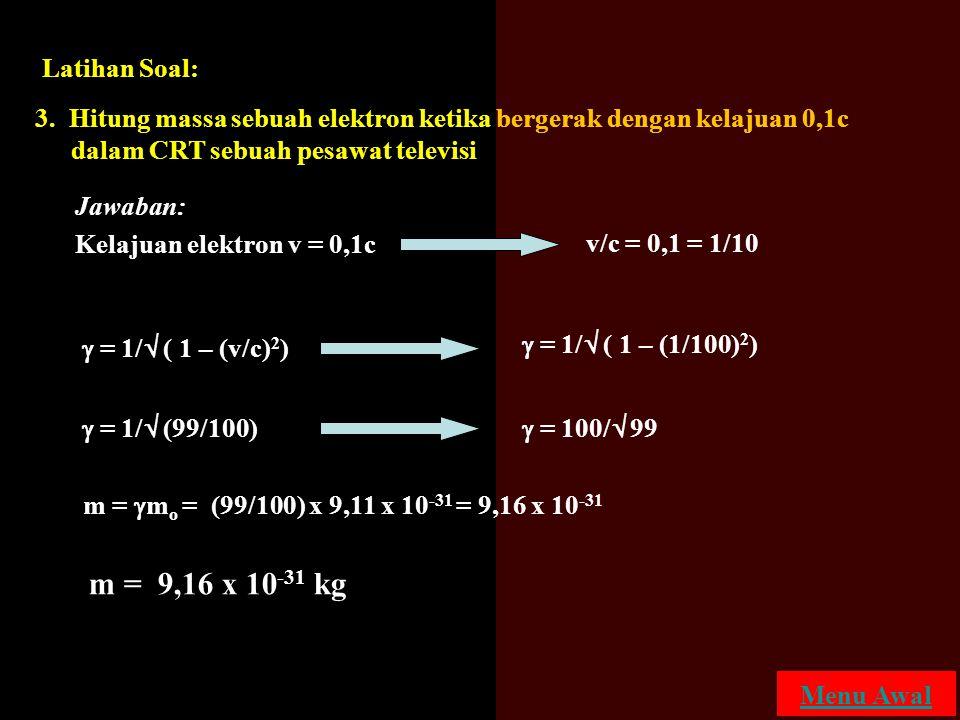 3. Hitung massa sebuah elektron ketika bergerak dengan kelajuan 0,1c dalam CRT sebuah pesawat televisi Kelajuan elektron v = 0,1c v/c = 0,1 = 1/10  =