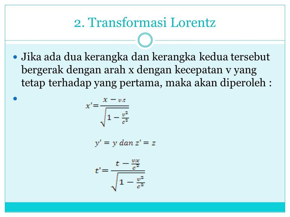 2. Transformasi Lorentz Jika ada dua kerangka dan kerangka kedua tersebut bergerak dengan arah x dengan kecepatan v yang tetap terhadap yang pertama,
