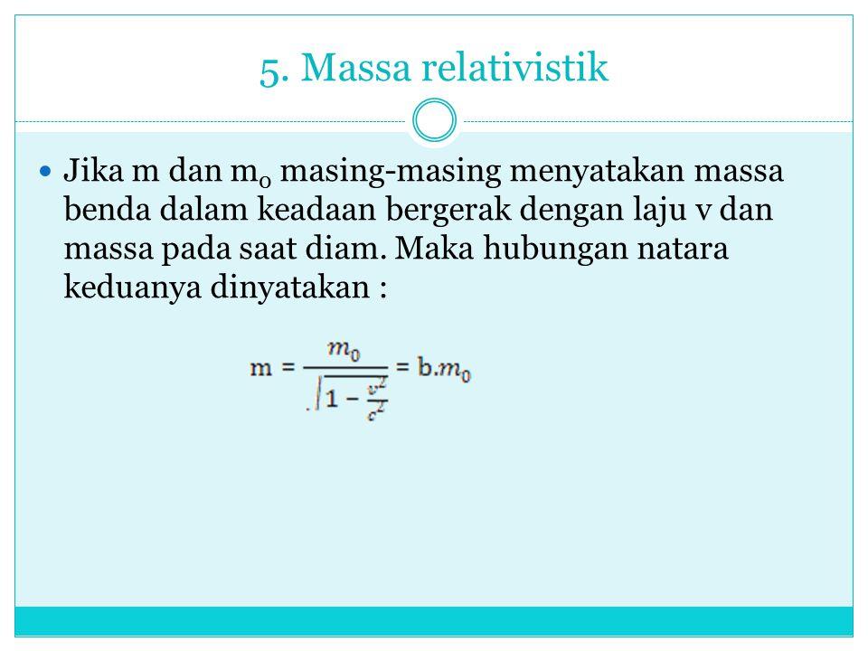 5. Massa relativistik Jika m dan m 0 masing-masing menyatakan massa benda dalam keadaan bergerak dengan laju v dan massa pada saat diam. Maka hubungan