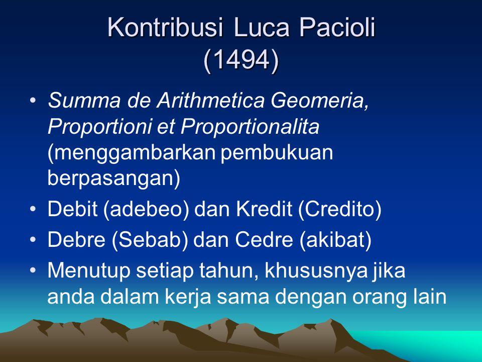 Kontribusi Luca Pacioli (1494) Summa de Arithmetica Geomeria, Proportioni et Proportionalita (menggambarkan pembukuan berpasangan) Debit (adebeo) dan Kredit (Credito) Debre (Sebab) dan Cedre (akibat) Menutup setiap tahun, khususnya jika anda dalam kerja sama dengan orang lain