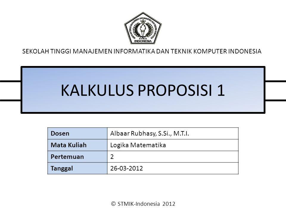 © STMIK-Indonesia 2012 SEKOLAH TINGGI MANAJEMEN INFORMATIKA DAN TEKNIK KOMPUTER INDONESIA KALKULUS PROPOSISI 1 DosenAlbaar Rubhasy, S.Si., M.T.I.