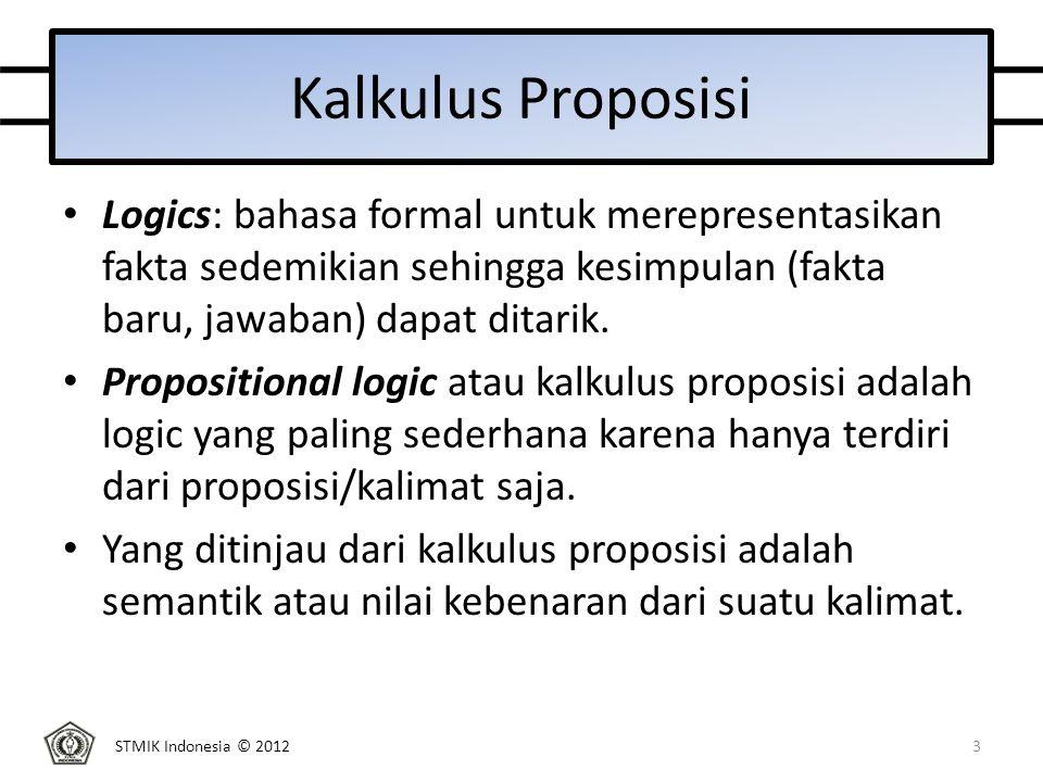 STMIK Indonesia © 2012 Kalkulus Proposisi Logics: bahasa formal untuk merepresentasikan fakta sedemikian sehingga kesimpulan (fakta baru, jawaban) dapat ditarik.