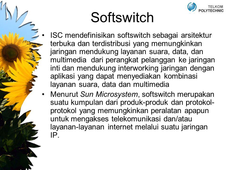 Softswitch ISC mendefinisikan softswitch sebagai arsitektur terbuka dan terdistribusi yang memungkinkan jaringan mendukung layanan suara, data, dan multimedia dari perangkat pelanggan ke jaringan inti dan mendukung interworking jaringan dengan aplikasi yang dapat menyediakan kombinasi layanan suara, data dan multimedia Menurut Sun Microsystem, softswitch merupakan suatu kumpulan dari produk-produk dan protokol- protokol yang memungkinkan peralatan apapun untuk mengakses telekomunikasi dan/atau layanan-layanan internet melalui suatu jaringan IP.
