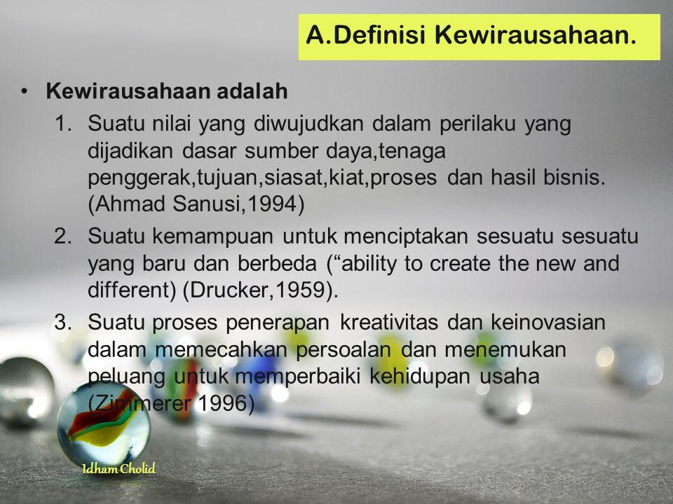 Idham Cholid Kewirausahaan adalah 1.Suatu nilai yang diwujudkan dalam perilaku yang dijadikan dasar sumber daya,tenaga penggerak,tujuan,siasat,kiat,pr