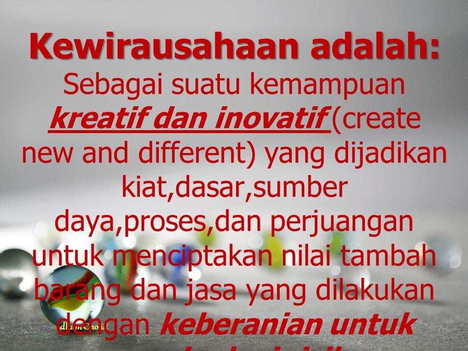 Idham Cholid Kewirausahaan adalah: Sebagai suatu kemampuan kreatif dan inovatif (create new and different) yang dijadikan kiat,dasar,sumber daya,prose