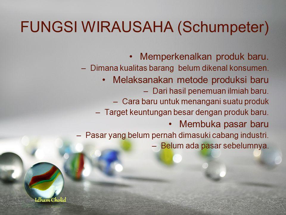 Idham Cholid FUNGSI WIRAUSAHA (Schumpeter) Memperkenalkan produk baru. –Dimana kualitas barang belum dikenal konsumen. Melaksanakan metode produksi ba