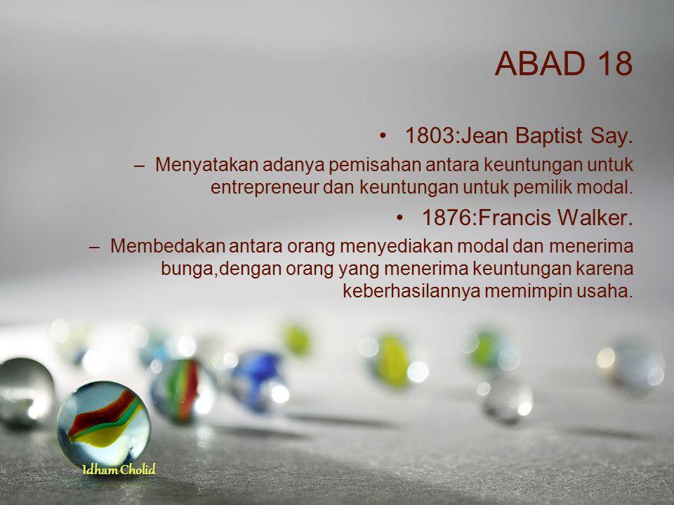 Idham Cholid ABAD 18 1803:Jean Baptist Say. –Menyatakan adanya pemisahan antara keuntungan untuk entrepreneur dan keuntungan untuk pemilik modal. 1876