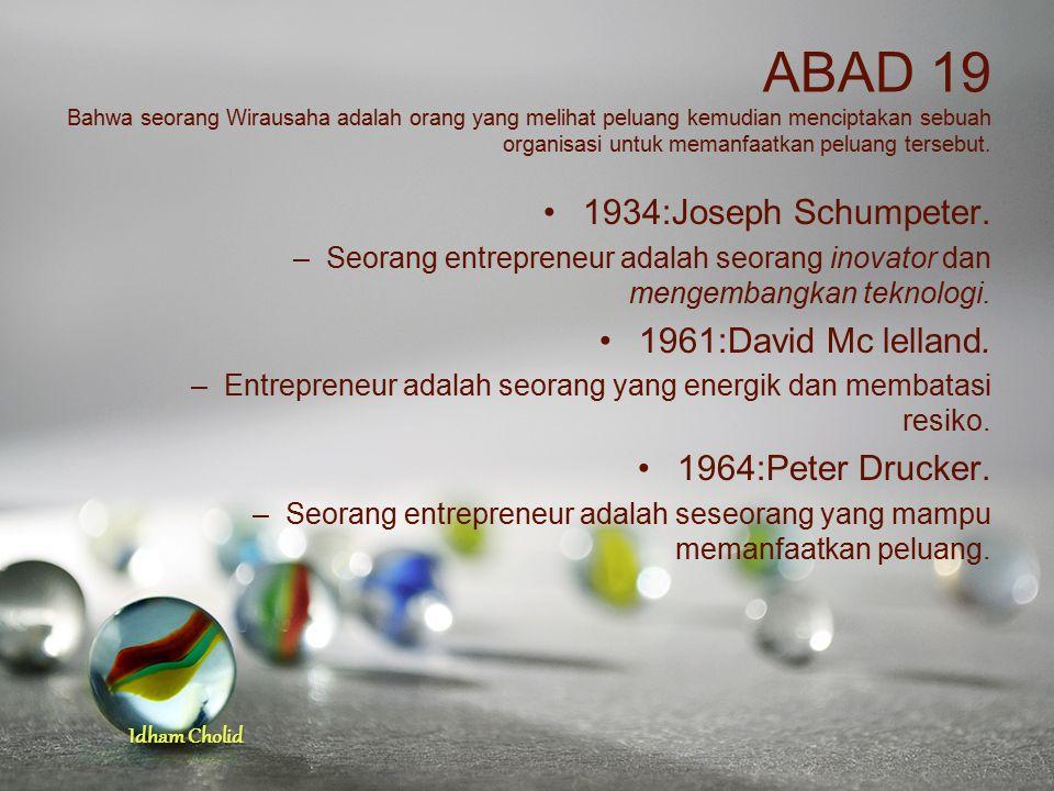 Idham Cholid ABAD 19 Bahwa seorang Wirausaha adalah orang yang melihat peluang kemudian menciptakan sebuah organisasi untuk memanfaatkan peluang terse