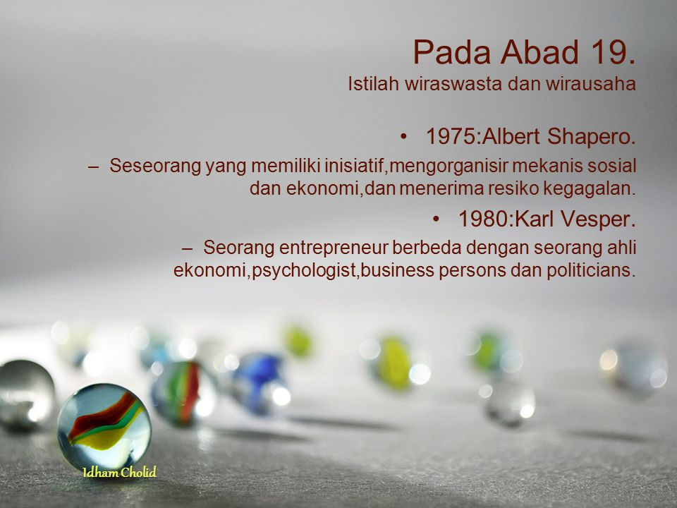 Idham Cholid Pada Abad 19. Istilah wiraswasta dan wirausaha 1975:Albert Shapero. –Seseorang yang memiliki inisiatif,mengorganisir mekanis sosial dan e