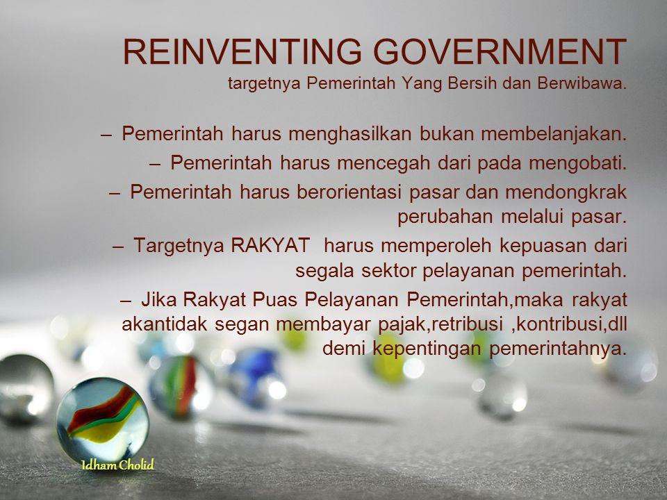 Idham Cholid REINVENTING GOVERNMENT targetnya Pemerintah Yang Bersih dan Berwibawa. –Pemerintah harus menghasilkan bukan membelanjakan. –Pemerintah ha