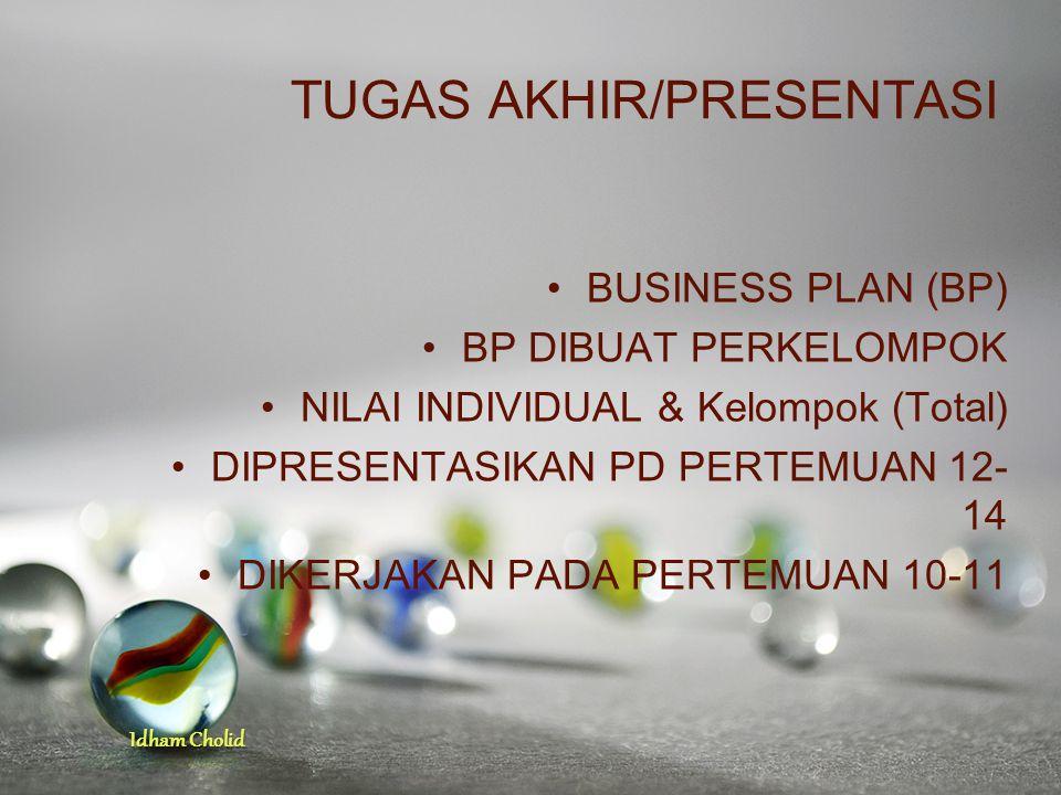 Idham Cholid TUGAS AKHIR/PRESENTASI BUSINESS PLAN (BP) BP DIBUAT PERKELOMPOK NILAI INDIVIDUAL & Kelompok (Total) DIPRESENTASIKAN PD PERTEMUAN 12- 14 D