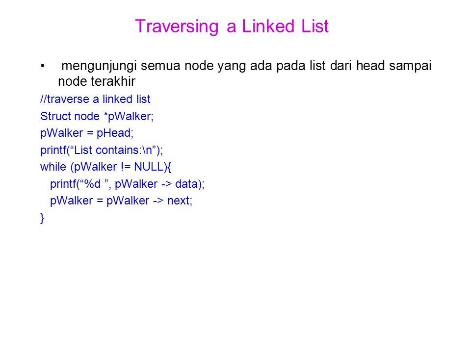 Traversing a Linked List mengunjungi semua node yang ada pada list dari head sampai node terakhir //traverse a linked list Struct node *pWalker; pWalker = pHead; printf( List contains:\n ); while (pWalker != NULL){ printf( %d , pWalker -> data); pWalker = pWalker -> next; }