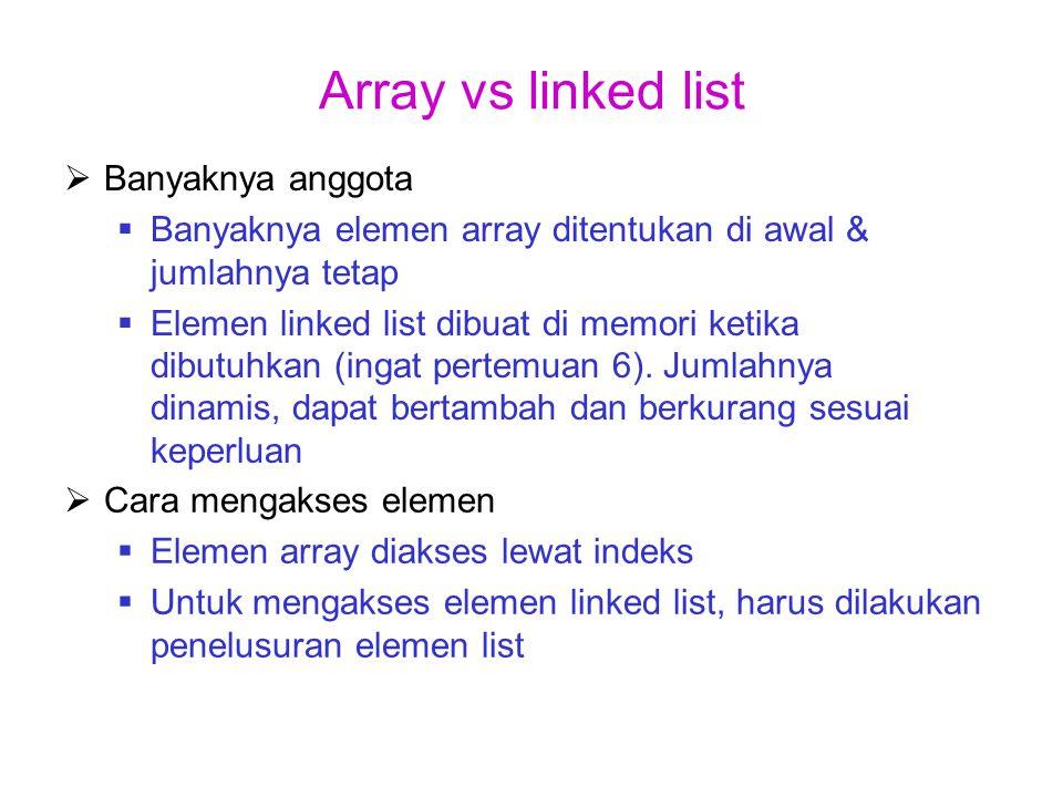 Array vs linked list  Cara mengakses elemen  Elemen array diakses lewat indeks  Untuk mengakses elemen linked list, harus dilakukan penelusuran elemen list  Banyaknya anggota  Banyaknya elemen array ditentukan di awal & jumlahnya tetap  Elemen linked list dibuat di memori ketika dibutuhkan (ingat pertemuan 6).