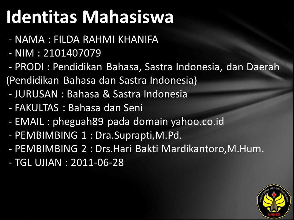 Identitas Mahasiswa - NAMA : FILDA RAHMI KHANIFA - NIM : 2101407079 - PRODI : Pendidikan Bahasa, Sastra Indonesia, dan Daerah (Pendidikan Bahasa dan Sastra Indonesia) - JURUSAN : Bahasa & Sastra Indonesia - FAKULTAS : Bahasa dan Seni - EMAIL : pheguah89 pada domain yahoo.co.id - PEMBIMBING 1 : Dra.Suprapti,M.Pd.