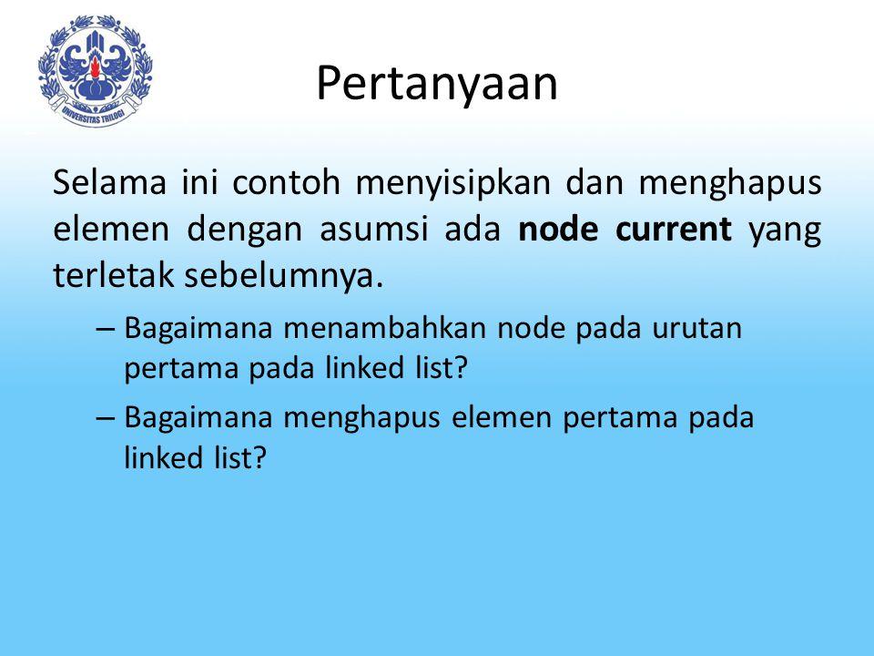 Pertanyaan Selama ini contoh menyisipkan dan menghapus elemen dengan asumsi ada node current yang terletak sebelumnya.