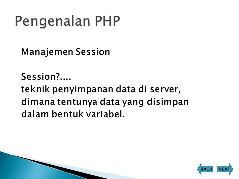 Manajemen Session Session?.... teknik penyimpanan data di server, dimana tentunya data yang disimpan dalam bentuk variabel. NEXTBACK