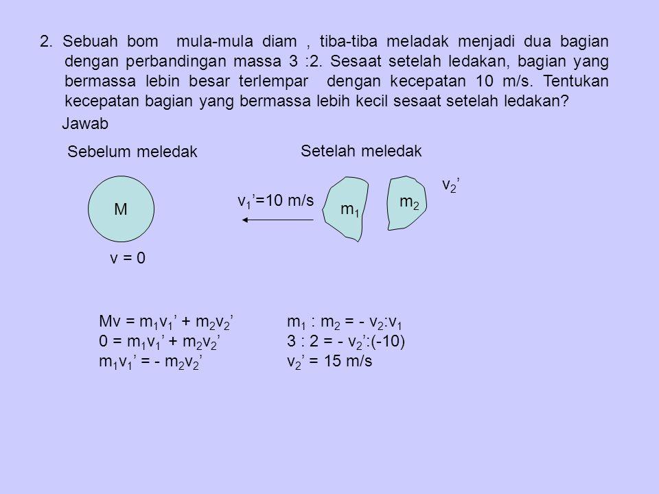 2.Sebuah bom mula-mula diam, tiba-tiba meladak menjadi dua bagian dengan perbandingan massa 3 :2.