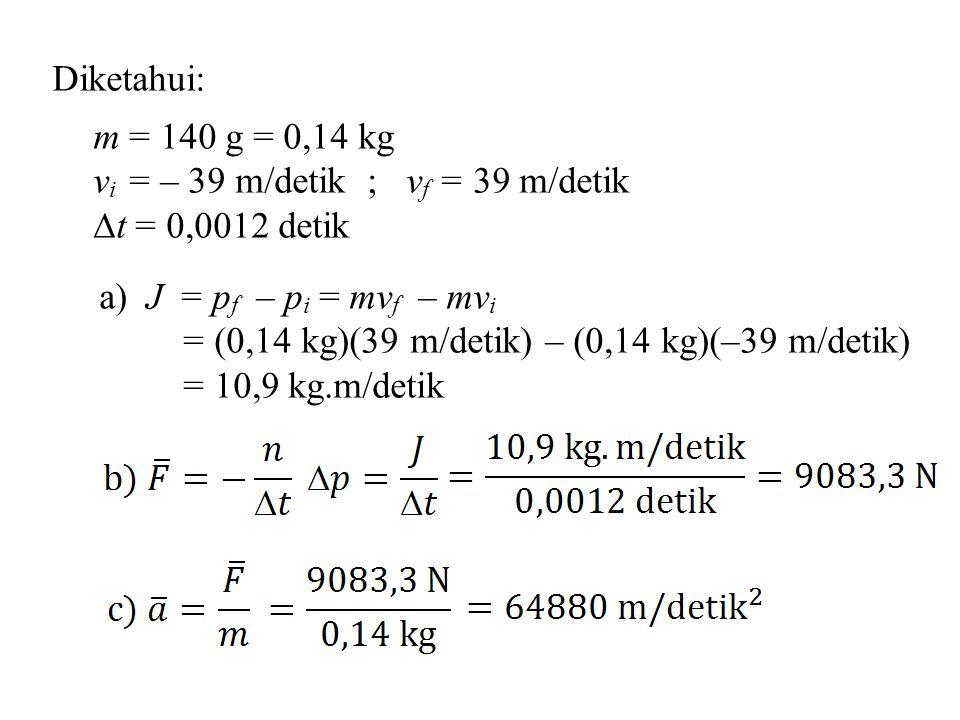 Diketahui: m = 140 g = 0,14 kg v i = – 39 m/detik ; v f = 39 m/detik  t = 0,0012 detik a) J = p f – p i = mv f – mv i = (0,14 kg)(39 m/detik) – (0,14