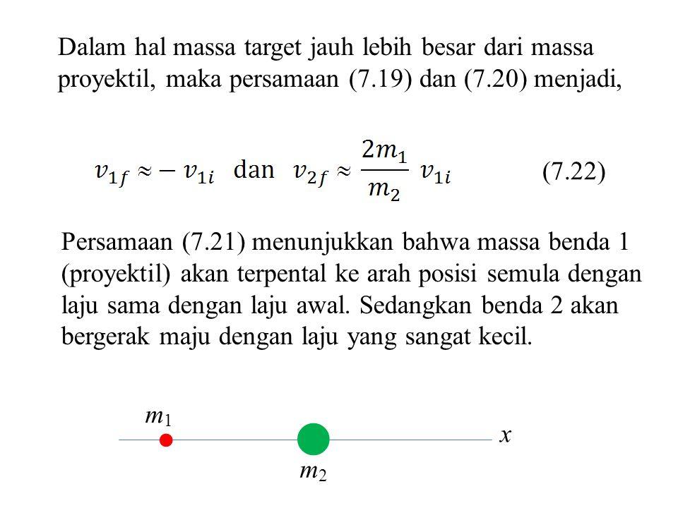 x Dalam hal massa target jauh lebih besar dari massa proyektil, maka persamaan (7.19) dan (7.20) menjadi, Persamaan (7.21) menunjukkan bahwa massa ben