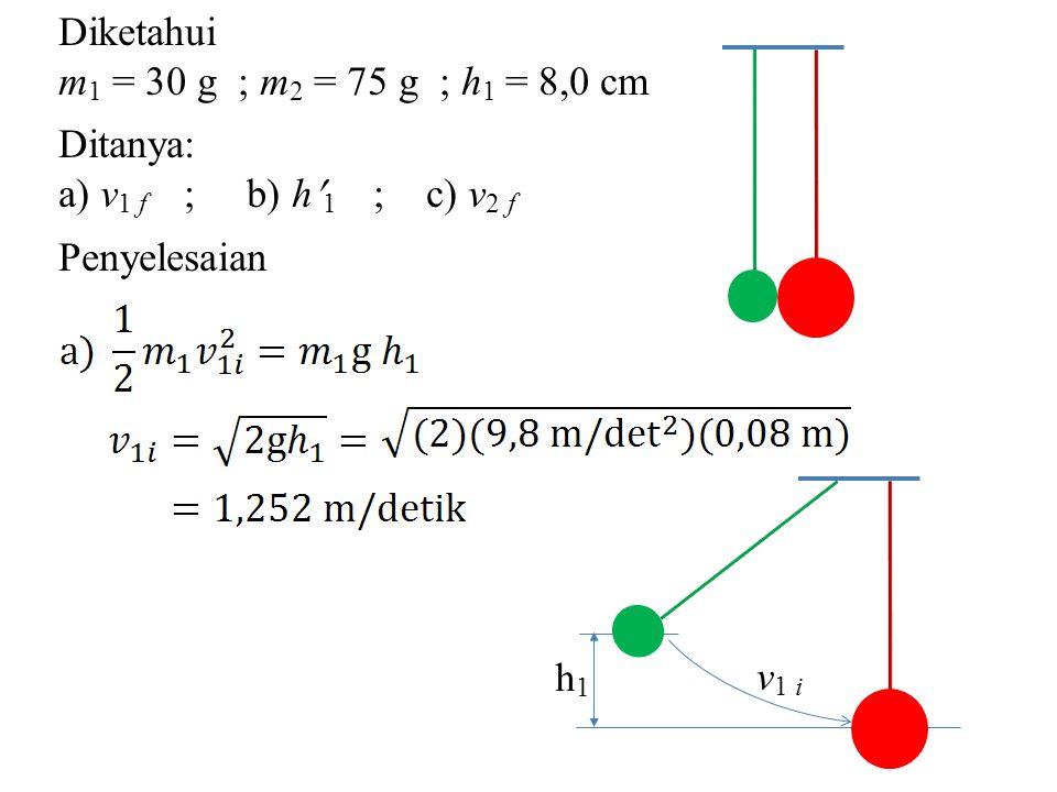 Diketahui m 1 = 30 g ; m 2 = 75 g ; h 1 = 8,0 cm Ditanya: a) v 1 f ; b) h 1 ; c) v 2 f Penyelesaian h1h1 v 1 i