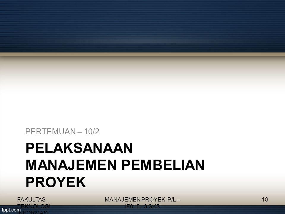 PELAKSANAAN MANAJEMEN PEMBELIAN PROYEK PERTEMUAN – 10/2 FAKULTAS TEKNOLOGI INFORMASI MANAJEMEN PROYEK P/L – IF015 - 3 SKS 10