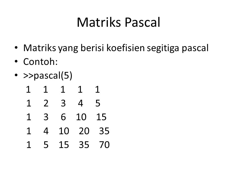 Matriks Pascal Matriks yang berisi koefisien segitiga pascal Contoh: >>pascal(5) 1 1 1 1 1 1 2 3 4 5 1 3 6 10 15 1 4 10 20 35 1 5 15 35 70