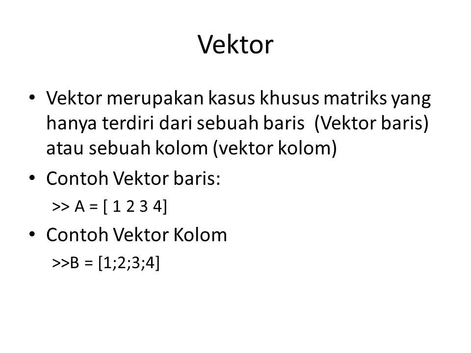 Vektor Vektor merupakan kasus khusus matriks yang hanya terdiri dari sebuah baris (Vektor baris) atau sebuah kolom (vektor kolom) Contoh Vektor baris: >> A = [ 1 2 3 4] Contoh Vektor Kolom >>B = [1;2;3;4]