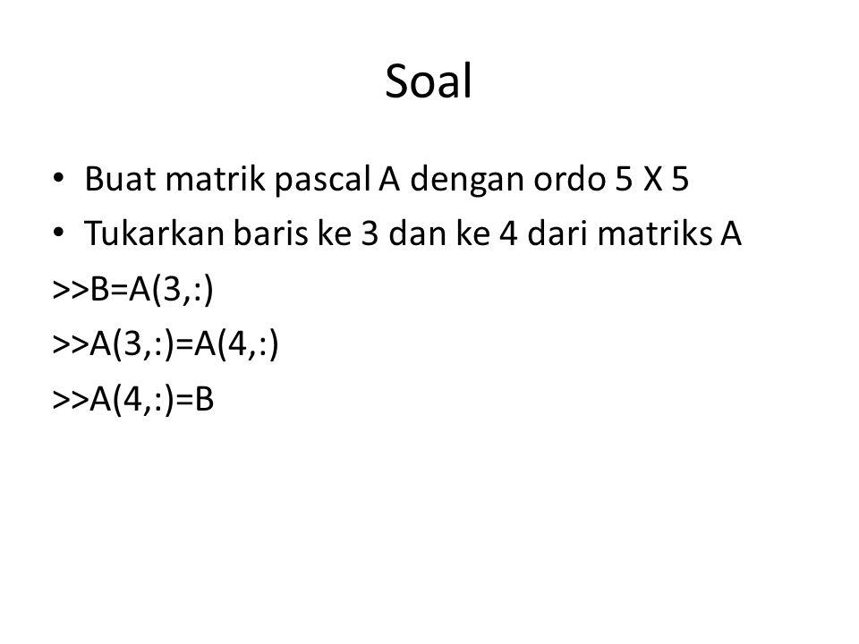 Soal Buat matrik pascal A dengan ordo 5 X 5 Tukarkan baris ke 3 dan ke 4 dari matriks A >>B=A(3,:) >>A(3,:)=A(4,:) >>A(4,:)=B