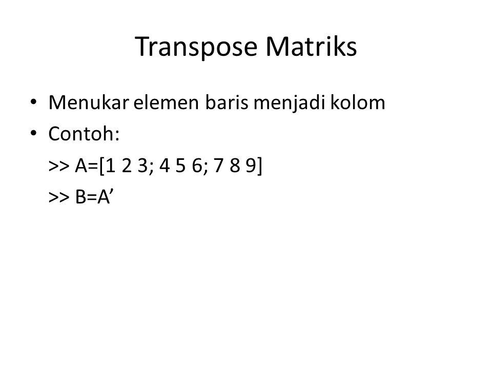 Transpose Matriks Menukar elemen baris menjadi kolom Contoh: >> A=[1 2 3; 4 5 6; 7 8 9] >> B=A'