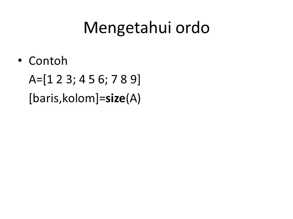 Mengetahui ordo Contoh A=[1 2 3; 4 5 6; 7 8 9] [baris,kolom]=size(A)