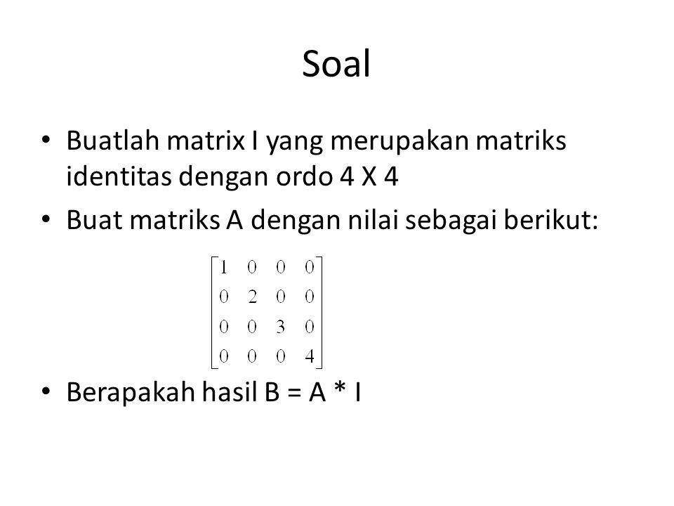 Soal Buatlah matrix I yang merupakan matriks identitas dengan ordo 4 X 4 Buat matriks A dengan nilai sebagai berikut: Berapakah hasil B = A * I