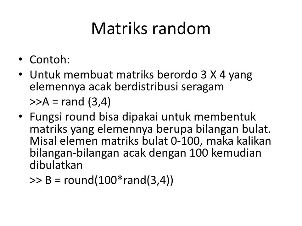 Matriks random Contoh: Untuk membuat matriks berordo 3 X 4 yang elemennya acak berdistribusi seragam >>A = rand (3,4) Fungsi round bisa dipakai untuk membentuk matriks yang elemennya berupa bilangan bulat.