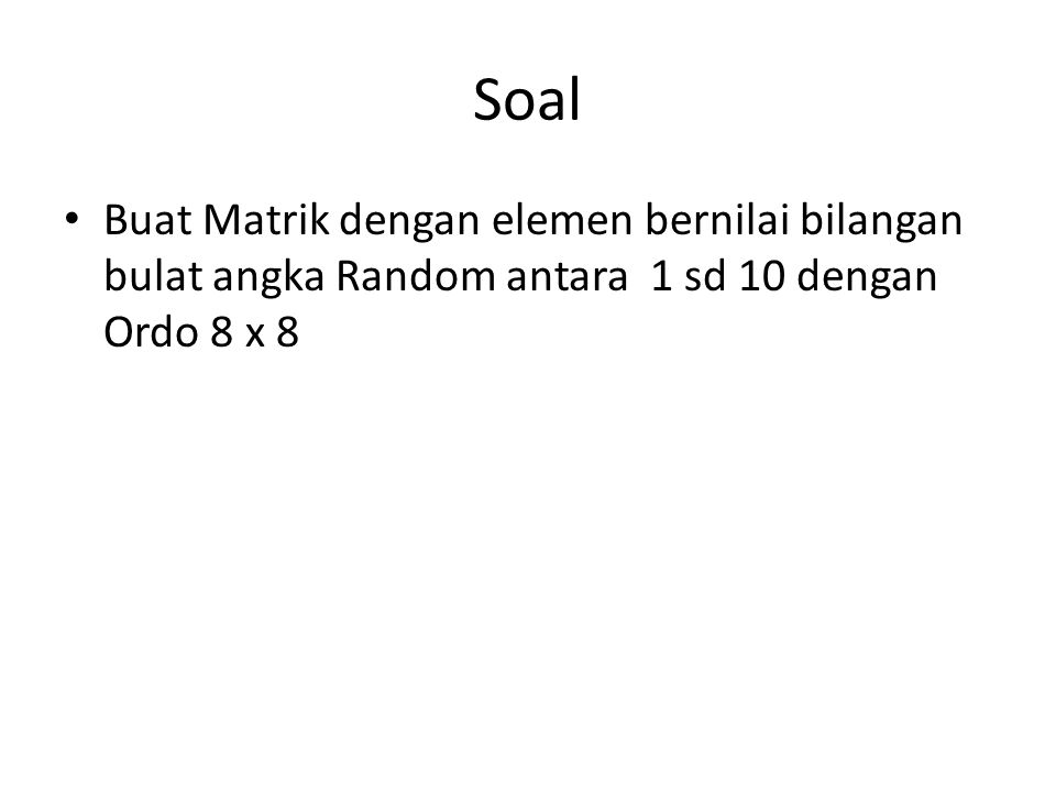 Soal Buat Matrik dengan elemen bernilai bilangan bulat angka Random antara 1 sd 10 dengan Ordo 8 x 8