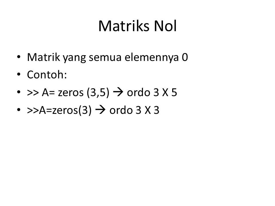 Matriks Nol Matrik yang semua elemennya 0 Contoh: >> A= zeros (3,5)  ordo 3 X 5 >>A=zeros(3)  ordo 3 X 3